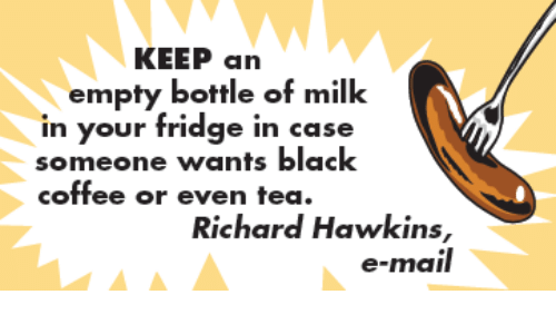 empty bottle: KEEP an  empty bottle of milk  in your fridge in case  someone wants black  coffee or even tea.  Richard Hawkins,  e-mail