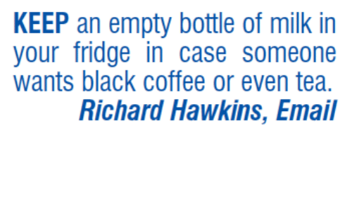 empty bottle: KEEP an empty bottle of milk in  your fridge in Case Someone  wants black coffee or even tea.  Richard Hawkins, Email