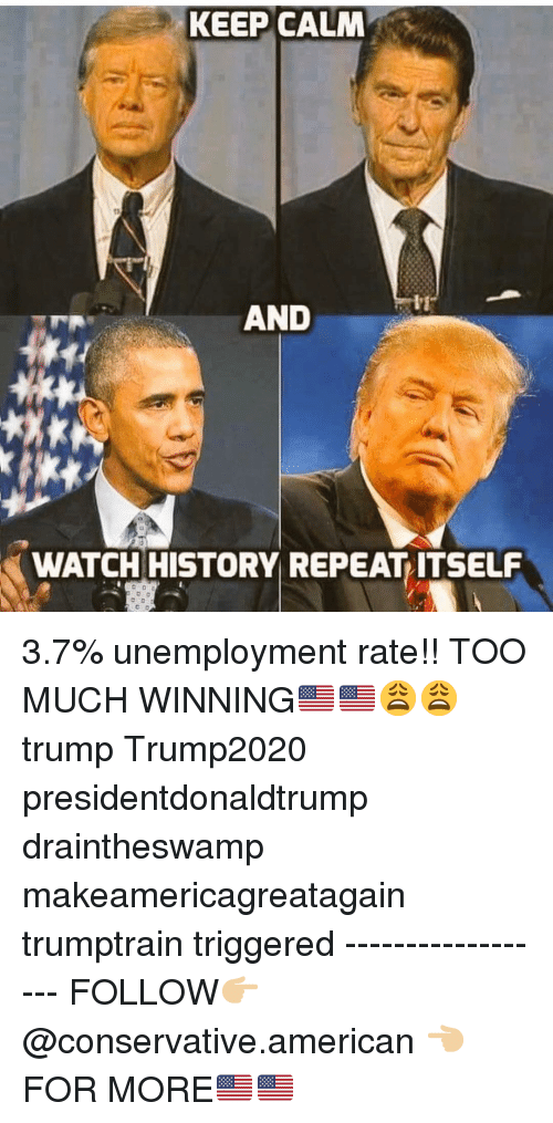 Makeamericagreatagain: KEEP CALM  AND  WATCH HISTORY REPEAT ITSELF 3.7% unemployment rate!! TOO MUCH WINNING🇺🇸🇺🇸😩😩 trump Trump2020 presidentdonaldtrump draintheswamp makeamericagreatagain trumptrain triggered ------------------ FOLLOW👉🏼 @conservative.american 👈🏼 FOR MORE🇺🇸🇺🇸