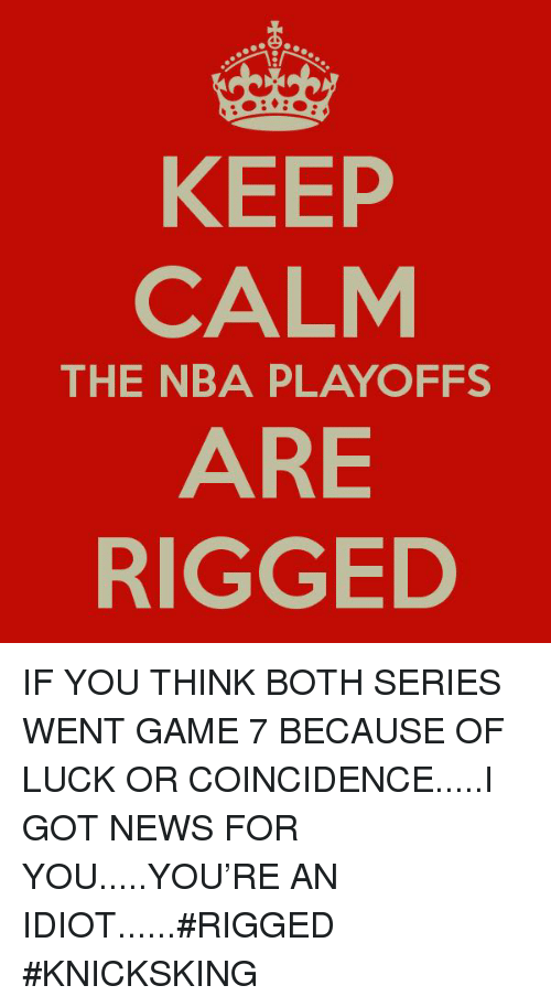 Nba, News, and Game: KEEP  CALM  ARE  RIGGED  THE NBA PLAYOFFS IF YOU THINK BOTH SERIES WENT GAME 7 BECAUSE OF LUCK OR COINCIDENCE.....I GOT NEWS FOR YOU.....YOU'RE AN IDIOT......#RIGGED #KNICKSKING