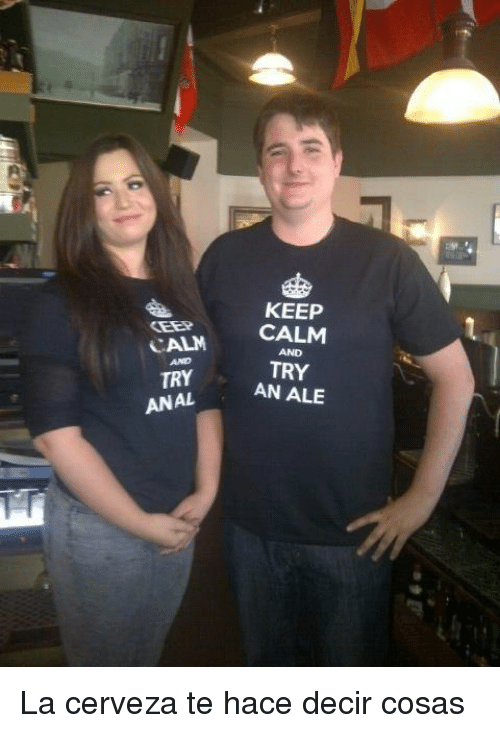 Anal, Keep Calm, and Ale: KEEP  CALM CALM  TRY AN ALE  AND  AND  TRY  ANAL <p>La cerveza te hace decir cosas</p>