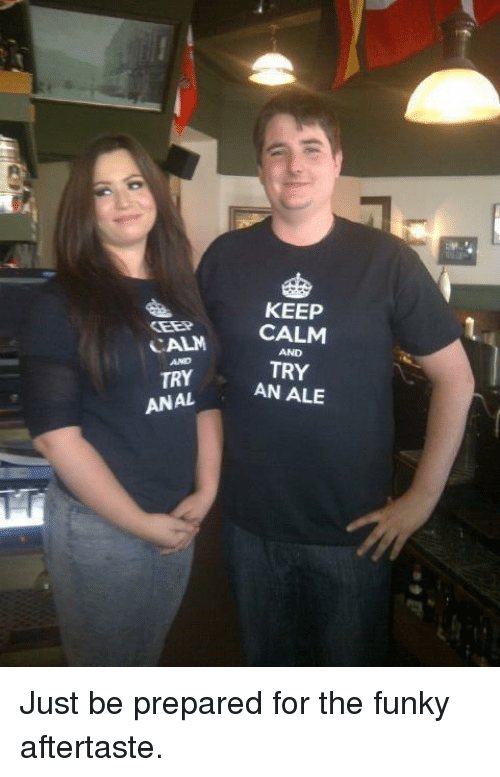 Anal, Keep Calm, and Ale: KEEP  CALM CALM  TRY AN ALE  AND  AND  TRY  ANAL Just be prepared for the funky aftertaste.
