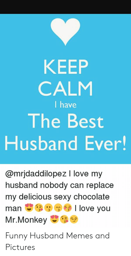 Funny, Love, and Memes: KEEP  CALM  I have  The Best  Husband Ever!  @mrjdaddilopez I love my  husband nobody can replace  my delicious sexy chocolate  manI love you Funny Husband Memes and Pictures