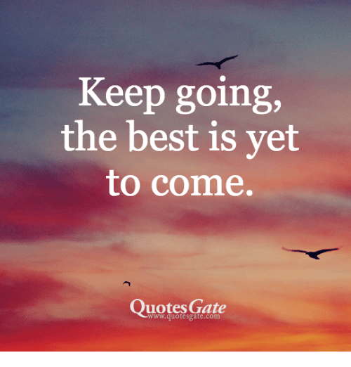 Keep Going The Best Is Vet To Come Quotes Gate Wwwquotesgatecom Magnificent Quotes Gate