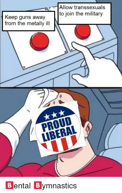 Proud Liberal: Keep guns away  from the metally ill  Allow transsexuals  to join the military  PROUD  LIBERAL <p>🅱ental 🅱ymnastics</p>