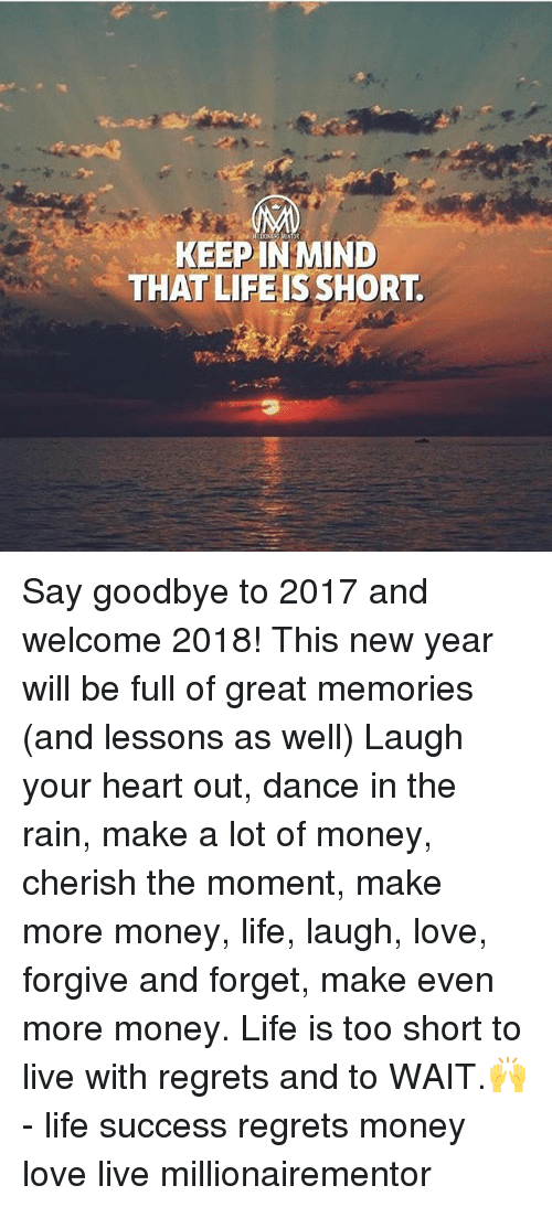 love live: KEEP IN MIND  THAT LIFEIS SHORT. Say goodbye to 2017 and welcome 2018! This new year will be full of great memories (and lessons as well) Laugh your heart out, dance in the rain, make a lot of money, cherish the moment, make more money, life, laugh, love, forgive and forget, make even more money. Life is too short to live with regrets and to WAIT.🙌 - life success regrets money love live millionairementor