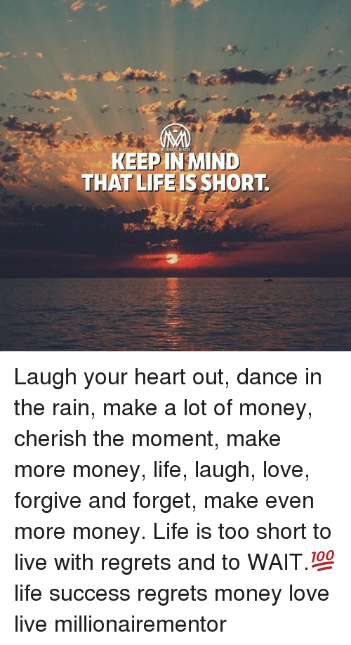 love live: KEEP IN MIND  THAT LIFEISSHORT Laugh your heart out, dance in the rain, make a lot of money, cherish the moment, make more money, life, laugh, love, forgive and forget, make even more money. Life is too short to live with regrets and to WAIT.💯 life success regrets money love live millionairementor