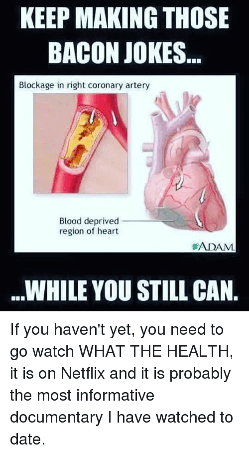 Bacon Jokes: KEEP MAKING THOSE  BACON JOKES  Blockage in right coronary artery  Blood deprived  region of heart  ADAM.  WHILE YOU STILL CAN. If you haven't yet, you need to go watch WHAT THE HEALTH, it is on Netflix and it is probably the most informative documentary I have watched to date.