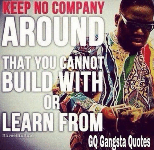 KEEP NO COMPANY AROUND THAT YOU CANNOT BUILD WITH OR LEARN ...