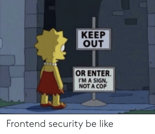 Im A Sign Not A Cop: KEEP  OUT  OR ENTER  I'M A SIGN  NOT A COP Frontend security be like
