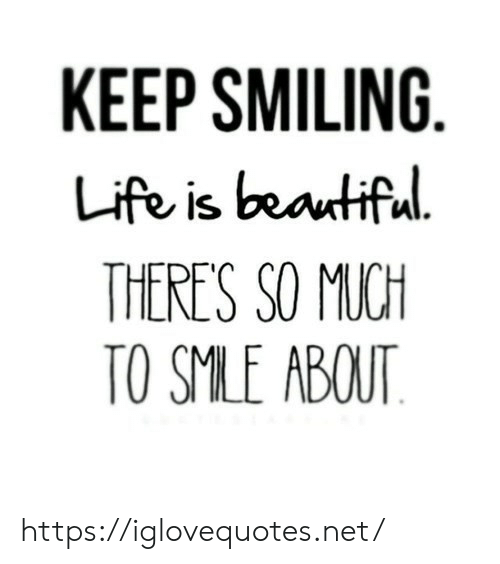 Beautiful, Life, and Life Is Beautiful: KEEP SMILING  Life is beautiful  THERE'S SO MUCH  TO SMLE ABOUT https://iglovequotes.net/