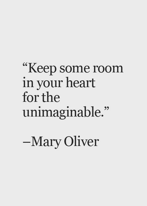 "Heart, Mary Oliver, and For: ""Keep some room  in your heart  for the  unimaginable.  6S  Mary Oliver"
