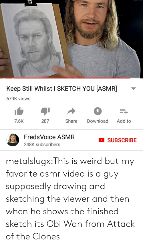 Asmr: Keep Still Whilst I SKETCH YOU [ASMR]  679K views  Add to  287  Share  Download  7.6K  FredsVoice ASMR  SUBSCRIBE  248K subscribers metalslugx:This is weird but my favorite asmr video is a guy supposedly drawing and sketching the viewer and then when he shows the finished sketch its Obi Wan from Attack of the Clones
