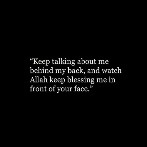 "Keep Talking: ""Keep talking about me  behind my back, and watch  Allah keep blessing me in  front of your face."""