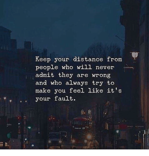 Never, Who, and Will: Keep your distance from  people who will never  admit they are wrong  and who always try to  make you feel like it's  eyour fault.