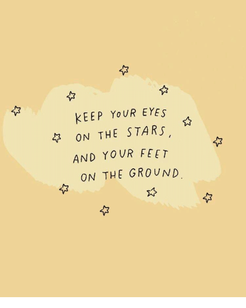 Stars, Feet, and Eyes: KEEP YoUR EYES  ON THE STARS  AND YOUR FEET  ON THE GROUND.  ☆  ,