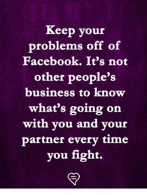 Facebook, Memes, and Business: Keep your  problems off of  Facebook. It's not  other people's  business to know  what's going on  with you and your  partner everv time  you fight.