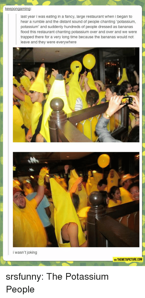 Potassium: keepongaming  last year i was eating in a fancy, large restaurant when i began to  hear a rumble and the distant sound of people chanting potassiunm  potassium and suddenly hundreds of people dressed as bananas  flood this restaurant chanting potassium over and over and we were  trapped there for a very long time because the bananas would not  leave and they were everywhere  i wasn't joking  MA THEMETAPICTURE.COM srsfunny:  The Potassium People