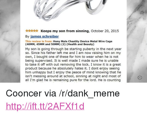 """messing around: Keeps my son from sinning, October 20, 2015  By james schreiber  This review is from: Hony Male Chastity Device Metal Wire Cage  (40MM, 45MM and 50MM) (2) (Health and Beauty)  My son is going through be starting puberty in the next year  so. Since his father left me and I am now raising him on my  own, I bought one of these for him to wear when he is not  being supervised. It is well made I made sure he is unable  to take it off with out removing the lock. I know it is a great  product because he absolutely hates it. I dont enjoy seeing  him unhappy but I enjoy the peace of mind knowing that he  isn't messing around at school, sinning at night and most of  all I'm glad he is remaining pure for the lord. He is counting <p>Cooncer via /r/dank_meme <a href=""""http://ift.tt/2AFXf1d"""">http://ift.tt/2AFXf1d</a></p>"""