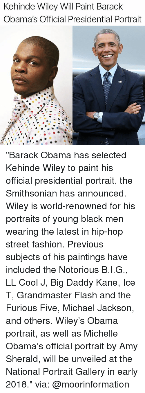 """Fashion, Memes, and Michael Jackson: Kehinde Wiley Will Paint Barack  Obama's Official Presidential Portrait """"Barack Obama has selected Kehinde Wiley to paint his official presidential portrait, the Smithsonian has announced. Wiley is world-renowned for his portraits of young black men wearing the latest in hip-hop street fashion. Previous subjects of his paintings have included the Notorious B.I.G., LL Cool J, Big Daddy Kane, Ice T, Grandmaster Flash and the Furious Five, Michael Jackson, and others. Wiley's Obama portrait, as well as Michelle Obama's official portrait by Amy Sherald, will be unveiled at the National Portrait Gallery in early 2018."""" via: @moorinformation"""