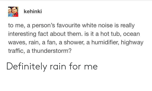 Waves: kehinki  to me, a person's favourite white noise is really  interesting fact about them. is it a hot tub, ocean  waves, rain, a fan, a shower, a humidifier, highway  traffic, a thunderstorm? Definitely rain for me