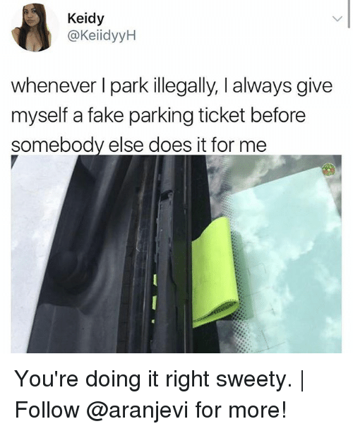 sweety: Keidy  @KeiidyyH  whenever I park illegally, I always give  myself a fake parking ticket before  somebody else does it for me You're doing it right sweety.   Follow @aranjevi for more!