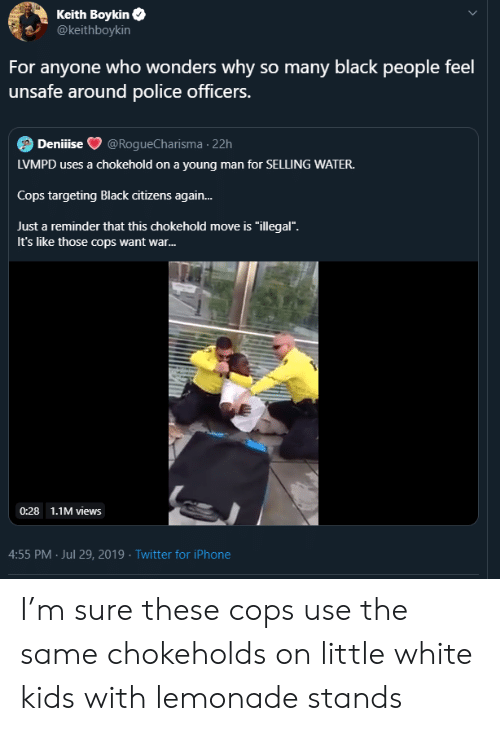 """Iphone, Police, and Twitter: Keith Boykin  @keithboykin  For anyone who wonders why so many black people feel  unsafe around police officers.  Deniiise  @RogueCharisma 22h  LVMPD uses a chokehold on a young man for SELLING WATER.  Cops targeting Black citizens again...  Just a reminder that this chokehold move is """"illegal"""".  It's like those cops want war...  0:28 1.1M views  4:55 PM Jul 29, 2019 Twitter for iPhone I'm sure these cops use the same chokeholds on little white kids with lemonade stands"""