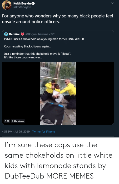 """white kids: Keith Boykin  @keithboykin  For anyone who wonders why so many black people feel  unsafe around police officers.  Deniiise  @RogueCharisma 22h  LVMPD uses a chokehold on a young man for SELLING WATER.  Cops targeting Black citizens again...  Just a reminder that this chokehold move is """"illegal"""".  It's like those cops want war...  0:28 1.1M views  4:55 PM Jul 29, 2019 Twitter for iPhone I'm sure these cops use the same chokeholds on little white kids with lemonade stands by DubTeeDub MORE MEMES"""