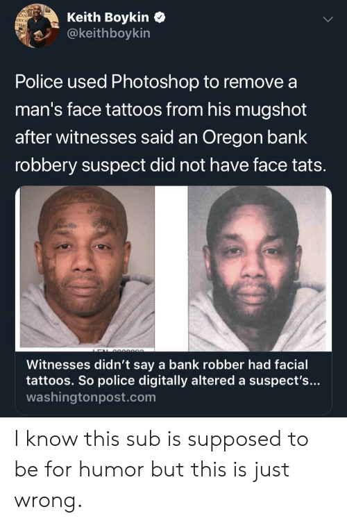 Oregon: Keith Boykin  @keithboykin  RCEL  CAN-  ERICA  IDXES  Police used Photoshop to remove a  man's face tattoos from his mugshot  after witnesses said an Oregon bank  robbery suspect did not have face tats.  e  Witnesses didn't say a bank robber had facial  tattoos. So police digitally altered a suspect's...  washingtonpost.com I know this sub is supposed to be for humor but this is just wrong.