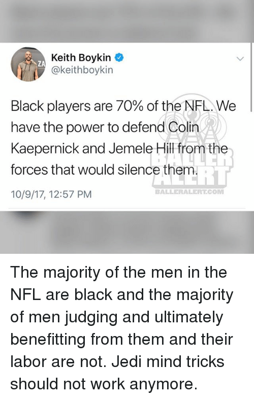Colin Kaepernick, Jedi, and Memes: Keith Boykin  @keithboykin  ZA  Black players are 70% of the NFL. We  have the power to defend Colin  Kaepernick and Jemele Hill from the  forces that would silence them  10/9/17, 12:57 PM  BALLERALERT.COM The majority of the men in the NFL are black and the majority of men judging and ultimately benefitting from them and their labor are not. Jedi mind tricks should not work anymore.
