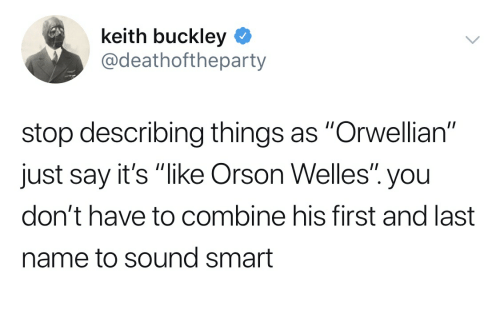 """orson welles: keith buckley  @deathoftheparty  stop describing things as """"Orwellian""""  just say it's """"like Orson Welles"""" you  don't have to combine his first and last  name to sound smart"""