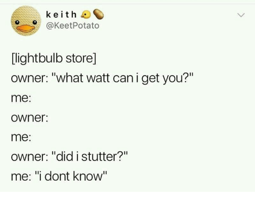 "watt: keith  @KeetPotato  [lightbulb store]  owner: ""what watt can i get you?""  me:  owner:  me:  Owner: ""did istutter?""  me: ""i dont know"""