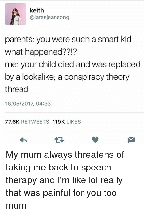 Conspiracy Theory: keith  @larasjeansong  parents: you were such a smart kid  what happened??!?  me: your child died and was replaced  by a lookalike, a conspiracy theory  thread  16/05/2017, 04:33  77.6K RETWEETS 119K LIKES My mum always threatens of taking me back to speech therapy and I'm like lol really that was painful for you too mum