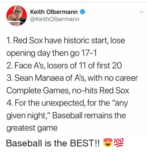 """Red Sox: Keith Olbermann  @KeithOlbermann  1. Red Sox have historic start, lose  opening day then go 17-1  2. Face A's, losers of 11 of first 20  3. Sean Manaea of A's, with no career  Complete Games, no-hits Red Sox  4. For the unexpected, for the """"any  given night,"""" Baseball remains the  greatest game Baseball is the BEST!! 😍💯"""