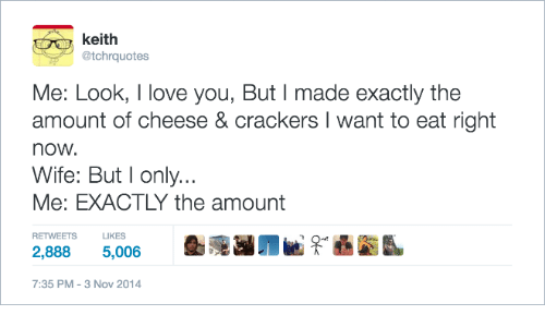 Love, I Love You, and Wife: keith  @tchrquotes  Me: Look, I love you, But I made exactly the  amount of cheese & crackers I want to eat right  now  Wife: But l only..  Me: EXACTLY the amount  RETWEETS IKES  2,888 5,006  7:35 PM-3 Nov 2014