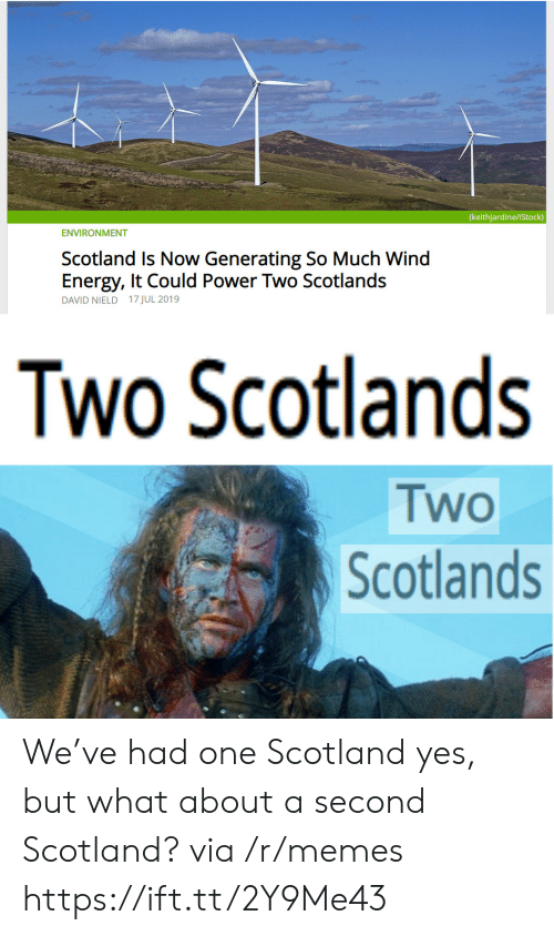 Energy, Memes, and Istock: (keithjardine/iStock)  ENVIRONMENT  Scotland Is Now Generating So Much Wind  Energy, It Could Power Two Scotlands  DAVID NIELD 17 JUL 2019  Two Scotlands  Two  Scotlands We've had one Scotland yes, but what about a second Scotland? via /r/memes https://ift.tt/2Y9Me43