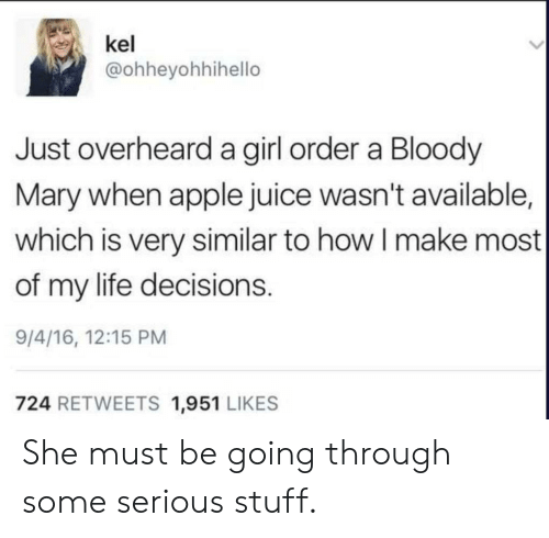 Apple, Juice, and Life: kel  @ohheyohhihello  Just overheard a girl order a Bloody  Mary when apple juice wasn't available,  which is very similar to how I make most  of my life decisions.  9/4/16, 12:15 PM  724 RETWEETS 1,951 LIKES She must be going through some serious stuff.