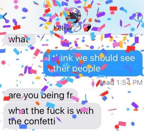 Fuck, Link, and You: Kel  what  L'ink we should see  ther people  Read 1:54 PM  are you being fr  what the fuck is with  the confetti