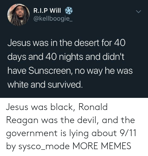 9/11, Dank, and Jesus: @kellboogie_  Jesus was in the desert for 40  days and 40 nights and didn't  have Sunscreen, no way he was  white and survived Jesus was black, Ronald Reagan was the devil, and the government is lying about 9/11 by sysco_mode MORE MEMES