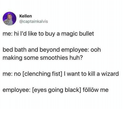 Huh, Bed Bath and Beyond, and Black: Kellen  @captainkalvis  me: hi l'd like to buy a magic bullet  bed bath and beyond employee: ooh  making some smoothies huh?  me: no [clenching fist] I want to kill a wizard  employee: [eyes going black] föllöw me