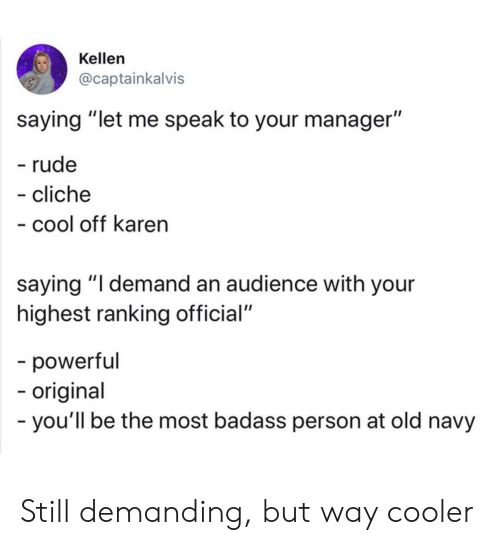 """Kellen: Kellen  @captainkalvis  saying """"let me speak to your manager""""  - rude  - cliche  - cool off karen  saying """"I demand an audience with your  highest ranking official""""  -powerful  -origina  -you'll be the most badass person at old navy Still demanding, but way cooler"""