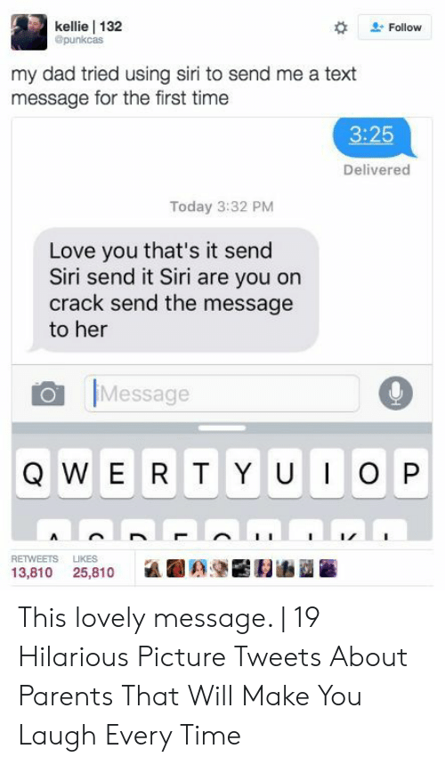 Kellie: kellie 132  @punkcas  Follow  my dad tried using siri to send me a text  message for the first time  3:25  Delivered  Today 3:32 PM  Love you that's it send  Siri send it Siri are you on  crack send the message  to her  Message  WERT Y UIOP  Q  RETWEETS  LIKES  13,810 25,810 This lovely message. | 19 Hilarious Picture Tweets About Parents That Will Make You Laugh Every Time