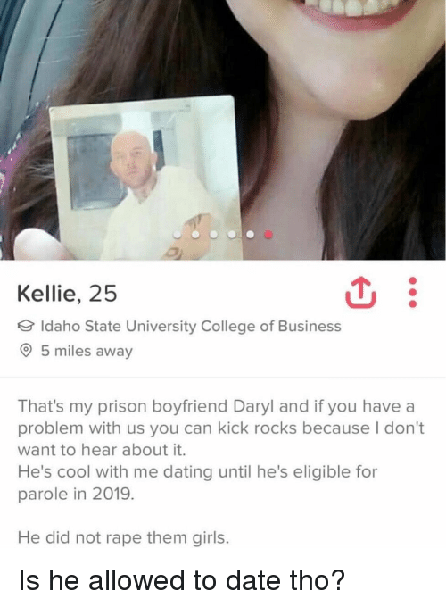 Kellie: Kellie, 25  Idaho State University College of Business  5 miles away  That's my prison boyfriend Daryl and if you have a  problem with us you can kick rocks because I don't  want to hear about it.  He's cool with me dating until he's eligible for  parole in 2019.  He did not rape them girls. Is he allowed to date tho?