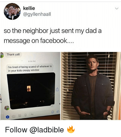 Kellie: kellie  @gyllenhaal  so the neighbor just sent my dad a  message on facebook  Thank yall!  8:06 PM  I'm tired of being scared of whatever is  in your kids creepy window  凹 Follow @ladbible 🔥