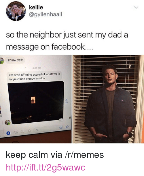 """Kellie: kellie  @gyllenhaall  so the neighbor just sent my dad a  message on facebook  Thank yall!  8:06 PM  I'm tired of being scared of whatever is  in your kids creepy window <p>keep calm via /r/memes <a href=""""http://ift.tt/2g5wawc"""">http://ift.tt/2g5wawc</a></p>"""