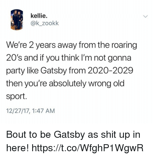Funny, Party, and Old: kellie.  @k_zookk  We're 2 years away from the roaring  20's and if you think I'm not gonna  party like Gatsby from 2020-2029  then you're absolutely wrong old  sport.  12/27/17, 1:47 AM Bout to be Gatsby as shit up in here! https://t.co/WfghP1WgwR