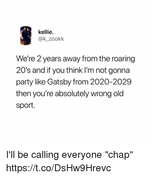 """gatsby: kellie.  @k_zookk  We're 2 years away from the roaring  20's and if you think I'm not gonna  party like Gatsby from 2020-2029  then you're absolutely wrong old  sport. I'll be calling everyone """"chap"""" https://t.co/DsHw9Hrevc"""