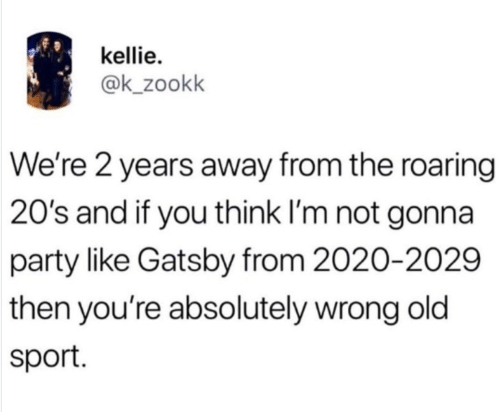 Kellie: kellie  @k_zookk  We're 2 years away from the roaring  20's and if you think I'm not gonna  party like Gatsby from 2020-2029  then you're absolutely wrong old  sport