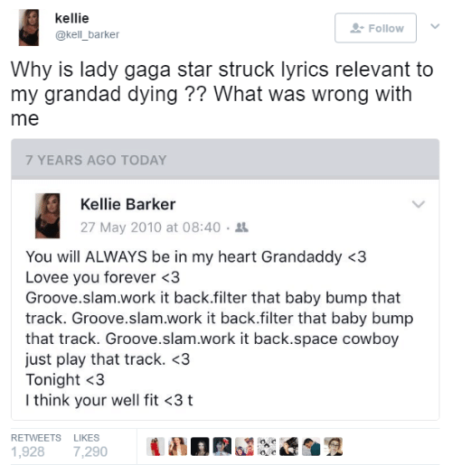 Kellie: kellie  @kell_barker  Follow    Why is lady gaga star struck lyrics relevant to  my grandad dying ?? What was wrong with  me  7 YEARS AGO TODAY  Kellie Barker  27 May 2010 at 08:40 .  You will ALWAYS be in my heart Grandaddy <3  Lovee you forever <3  Groove.slam.work it back.filter that baby bump that  track. Groove.slam.work it back.filter that baby bump  that track. Groove.slam.work it back.space cowboy  just play that track. <3  Tonight <3  I think your well fit <3 t  RETWEETS LIKES  1,928 7,290