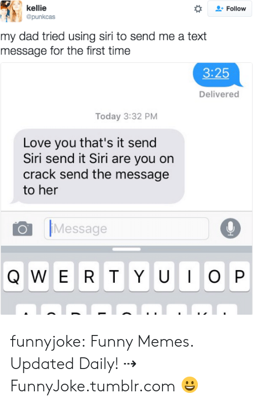 Are You On Crack: kellie  @punkcas  Follow  my dad tried using siri to send me a text  message for the first time  3:25  Delivered  Today 3:32 PM  Love you that's it send  Siri send it Siri are you on  crack send the message  to her  Message funnyjoke:  Funny Memes. Updated Daily! ⇢ FunnyJoke.tumblr.com 😀